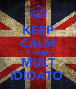 Poster: KEEP CALM TE IUBESC MULT IDIOATO