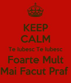 Poster: KEEP CALM Te Iubesc Te Iubesc Foarte Mult Mai Facut Praf
