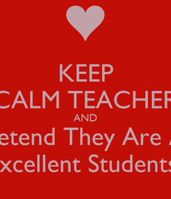 Poster: KEEP CALM TEACHER AND Pretend They Are All Excellent Students!