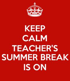 Poster: KEEP CALM TEACHER'S SUMMER BREAK IS ON