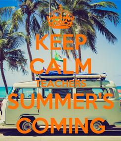 Poster: KEEP CALM TEACHERS SUMMER'S COMING