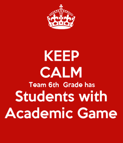 Poster: KEEP CALM Team 6th  Grade has Students with Academic Game