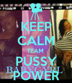 Poster: KEEP CALM TEAM  PUSSY POWER