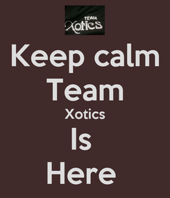 Poster: Keep calm Team Xotics Is  Here