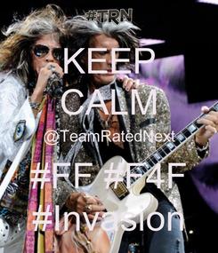 Poster: KEEP CALM @TeamRatedNext #FF #F4F #Invasion