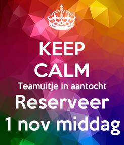 Poster: KEEP CALM Teamuitje in aantocht Reserveer 1 nov middag
