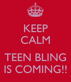 Poster: KEEP CALM  TEEN BLING IS COMING!!
