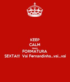 Poster: KEEP CALM TEMOS  FORMATURA  SEXTA!!!  Vai Fernandinha...vai...vai