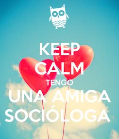 Poster: KEEP CALM TENGO UNA AMIGA SOCIÓLOGA