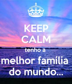 Poster: KEEP CALM tenho a  melhor família  do mundo...