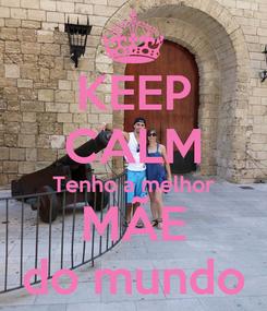 Poster: KEEP CALM Tenho a melhor MÃE do mundo