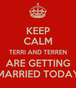 Poster: KEEP CALM TERRI AND TERREN ARE GETTING MARRIED TODAY