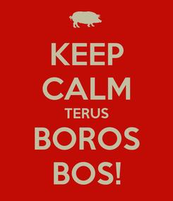 Poster: KEEP CALM TERUS BOROS BOS!