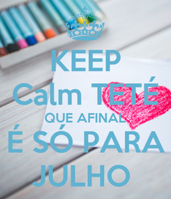Poster: KEEP Calm TETÉ QUE AFINAL É SÓ PARA JULHO