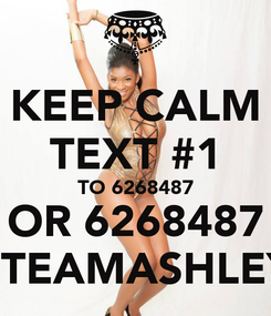 Poster: KEEP CALM TEXT #1 TO 6268487 OR 6268487 #TEAMASHLEY