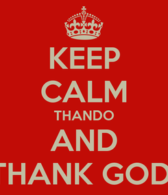 Poster: KEEP CALM THANDO  AND  THANK GOD!