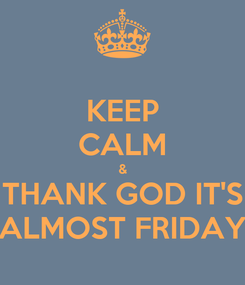 Poster: KEEP CALM & THANK GOD IT'S ALMOST FRIDAY