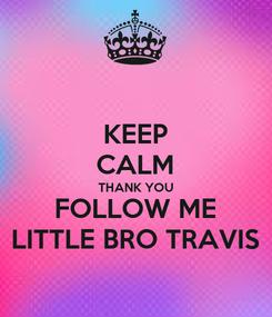 Poster: KEEP CALM THANK YOU FOLLOW ME LITTLE BRO TRAVIS