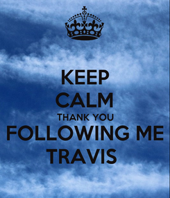 Poster: KEEP CALM THANK YOU FOLLOWING ME TRAVIS