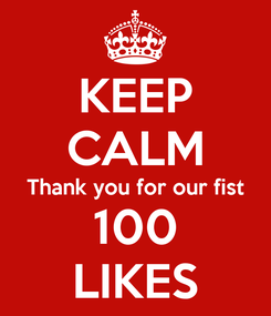 Poster: KEEP CALM Thank you for our fist 100 LIKES