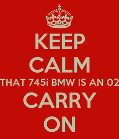 Poster: KEEP CALM THAT 745i BMW IS AN 02 CARRY ON