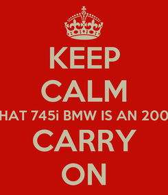 Poster: KEEP CALM THAT 745i BMW IS AN 2002 CARRY ON