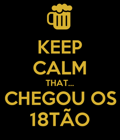 Poster: KEEP CALM THAT... CHEGOU OS 18TÃO