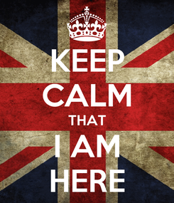 Poster: KEEP CALM THAT I AM HERE