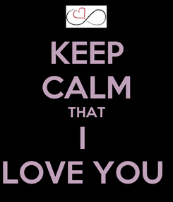 Poster: KEEP CALM THAT I  LOVE YOU