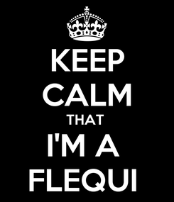 Poster: KEEP CALM THAT  I'M A  FLEQUI