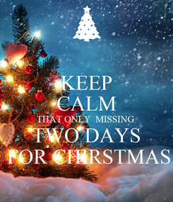 Poster: KEEP CALM THAT ONLY  MISSING  TWO DAYS  FOR CHIRSTMAS