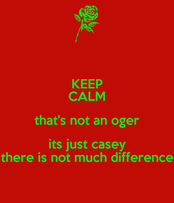 Poster: KEEP CALM that's not an oger its just casey there is not much difference