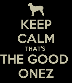 Poster: KEEP CALM THAT'S  THE GOOD  ONEZ