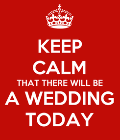 Poster: KEEP CALM THAT THERE WILL BE A WEDDING TODAY