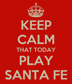 Poster: KEEP CALM THAT TODAY PLAY SANTA FE