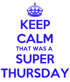 Poster: KEEP CALM THAT WAS A  SUPER THURSDAY