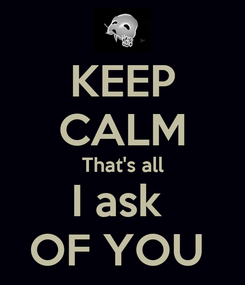 Poster: KEEP CALM That's all I ask  OF YOU