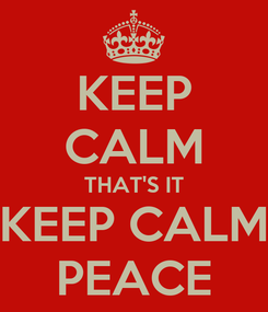 Poster: KEEP CALM THAT'S IT KEEP CALM PEACE