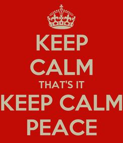 Poster: KEEP CALM THAT'S IT KEEP CALM PEACE