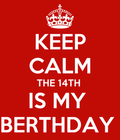 Poster: KEEP CALM THE 14TH  IS MY  BERTHDAY