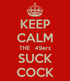 Poster: KEEP CALM THE   49ers SUCK COCK