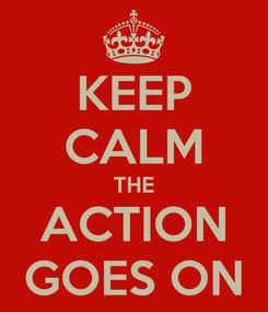 Poster: KEEP CALM THE ACTION GOES ON