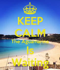 Poster: KEEP CALM The Aguamarina Is Waiting