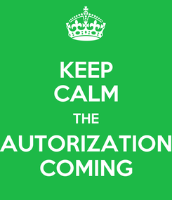 Poster: KEEP CALM THE AUTORIZATION COMING