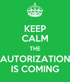 Poster: KEEP CALM THE AUTORIZATION IS COMING