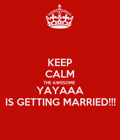 Poster: KEEP CALM THE AWESOME YAYAAA IS GETTING MARRIED!!!