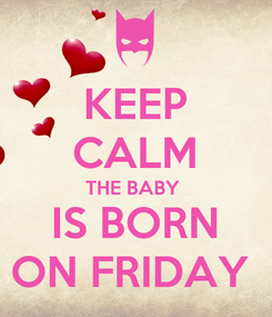 Poster: KEEP CALM THE BABY   IS BORN  ON FRIDAY