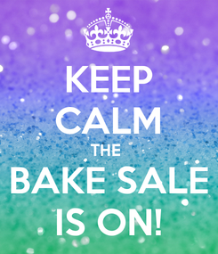 Poster: KEEP CALM THE  BAKE SALE IS ON!
