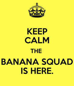 Poster: KEEP CALM THE  BANANA SQUAD IS HERE.