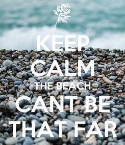 Poster: KEEP CALM THE BEACH CANT BE THAT FAR